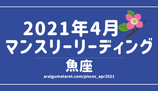2021年4月 – 魚座の傾向 – タロット×占星術で読む!12星座別マンスリーリーディング🌠2021/04/16(FRI)~05/15(SAT)